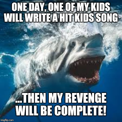 Mommy shark do do do do do | ONE DAY, ONE OF MY KIDSWILL WRITE A HIT KIDS SONG ...THEN MY REVENGE WILL BE COMPLETE! | image tagged in mommy shark do do do do do | made w/ Imgflip meme maker