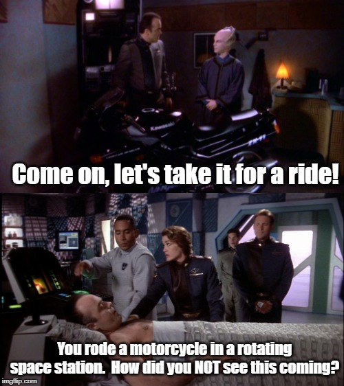 Riding in space isn't easy! | Come on, let's take it for a ride! You rode a motorcycle in a rotating space station.  How did you NOT see this coming? | image tagged in babylon 5,motorcycle | made w/ Imgflip meme maker