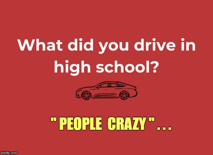 "Just being honest! ... | What did you drive in high school? ""PEOPLE CRAZY"" ... 