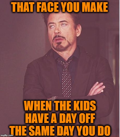 So much for sleeping late! | THAT FACE YOU MAKE WHEN THE KIDS HAVE A DAY OFF THE SAME DAY YOU DO | image tagged in memes,face you make robert downey jr | made w/ Imgflip meme maker