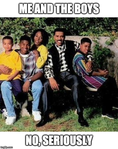 The OG. | ME AND THE BOYS NO, SERIOUSLY | image tagged in me and the boys,me and the boys week,steve harvey,nixieknox,cravenmoordik | made w/ Imgflip meme maker