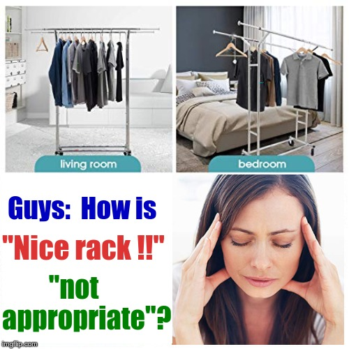 "Why doesn't my sister want me complimenting furniture?? | Guys:  How is ""Nice rack !!"" ""not appropriate""? 