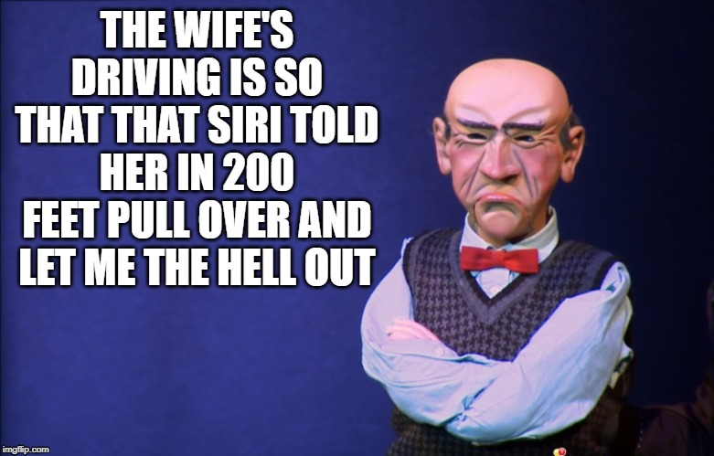 wife's driving | THE WIFE'S DRIVING IS SO THAT THAT SIRI TOLD HER IN 200 FEET PULL OVER AND LET ME THE HELL OUT | image tagged in jeff dunham walter,walter,driving,wife,siri | made w/ Imgflip meme maker