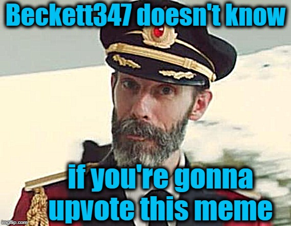 Captain Obvious | Beckett347 doesn't know if you're gonna upvote this meme | image tagged in captain obvious | made w/ Imgflip meme maker