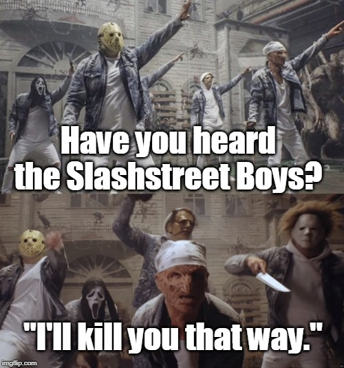 "Wanna have a good time? |  Have you heard the Slashstreet Boys? ""I'll kill you that way."" 