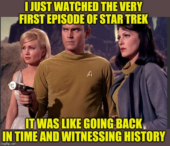 Thanks Netflix | I JUST WATCHED THE VERY FIRST EPISODE OF STAR TREK IT WAS LIKE GOING BACK IN TIME AND WITNESSING HISTORY | image tagged in star trek,pilot episode,history,donald trump,awesome,netflix | made w/ Imgflip meme maker