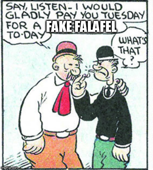 J.Wellington Wimpy does not want Impossible Burger |  FAKE FALAFEL | image tagged in wimpy,impossible burger,meatless meat | made w/ Imgflip meme maker