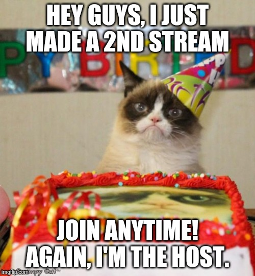 Grumpy Cat Birthday | HEY GUYS, I JUST MADE A 2ND STREAM JOIN ANYTIME! AGAIN, I'M THE HOST. | image tagged in memes,grumpy cat birthday,grumpy cat | made w/ Imgflip meme maker