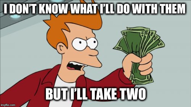 Shut Up And Take My Money Fry Meme | I DON'T KNOW WHAT I'LL DO WITH THEM BUT I'LL TAKE TWO | image tagged in memes,shut up and take my money fry | made w/ Imgflip meme maker