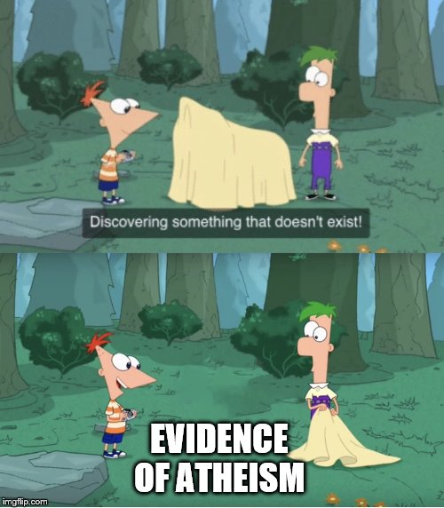 Take that |  EVIDENCE OF ATHEISM | image tagged in discovering something that doesnt exist,atheism,phineas and ferb | made w/ Imgflip meme maker