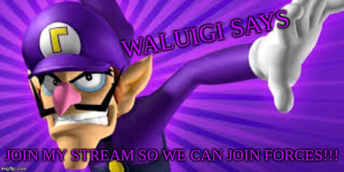 I want you |  WALUIGI SAYS; JOIN MY STREAM SO WE CAN JOIN FORCES!!! | image tagged in waluigi,join me | made w/ Imgflip meme maker