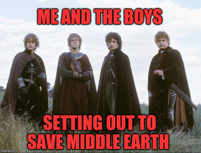 They set out to save the Shire, but ended up saving Middle Earth. Me and The  Boys Week, a CravenMoordik and Nixie.Knox event! | ME AND THE BOYS SETTING OUT TO SAVE MIDDLE EARTH | image tagged in me and the boys week,me and the boys,lord of the rings,hobbits,jbmemegeek,frodo | made w/ Imgflip meme maker