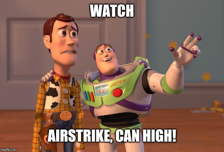X, X Everywhere Meme | WATCH AIRSTRIKE, CAN HIGH! | image tagged in memes,x x everywhere | made w/ Imgflip meme maker