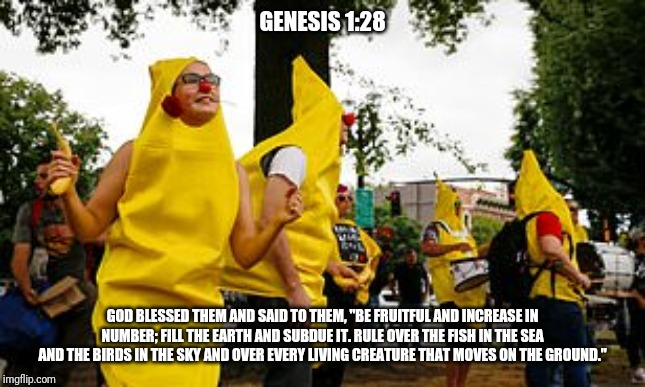 "Genesis 1:28 |  GENESIS 1:28; GOD BLESSED THEM AND SAID TO THEM, ""BE FRUITFUL AND INCREASE IN NUMBER; FILL THE EARTH AND SUBDUE IT. RULE OVER THE FISH IN THE SEA AND THE BIRDS IN THE SKY AND OVER EVERY LIVING CREATURE THAT MOVES ON THE GROUND."" 