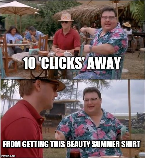 See Nobody Cares |  10 'CLICKS' AWAY; FROM GETTING THIS BEAUTY SUMMER SHIRT | image tagged in memes,see nobody cares | made w/ Imgflip meme maker