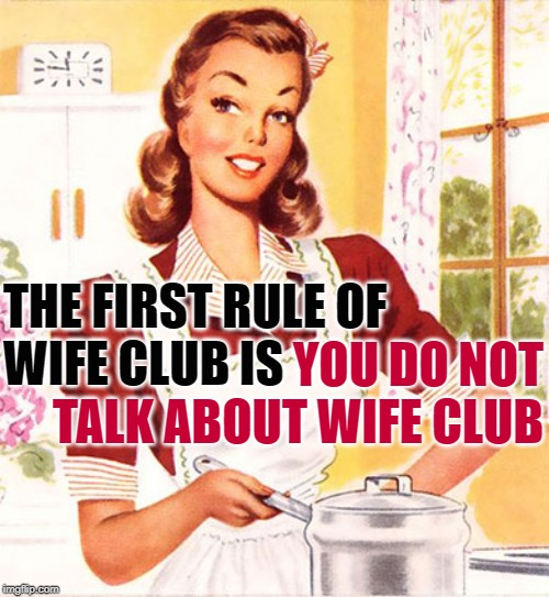 Wife Club | THE FIRST RULE OF WIFE CLUB IS YOU DO NOT TALK ABOUT WIFE CLUB | image tagged in 50s housewife,first rule of the fight club,mashup,women,role model,funny memes | made w/ Imgflip meme maker