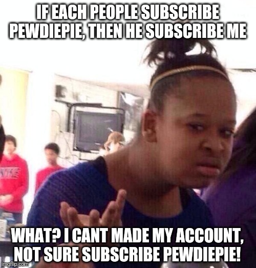If subscribe PewDiePie, then subscribe me! |  IF EACH PEOPLE SUBSCRIBE PEWDIEPIE, THEN HE SUBSCRIBE ME; WHAT? I CANT MADE MY ACCOUNT, NOT SURE SUBSCRIBE PEWDIEPIE! | image tagged in memes,black girl wat,wtf,pewdiepie,funny,nixieknox | made w/ Imgflip meme maker
