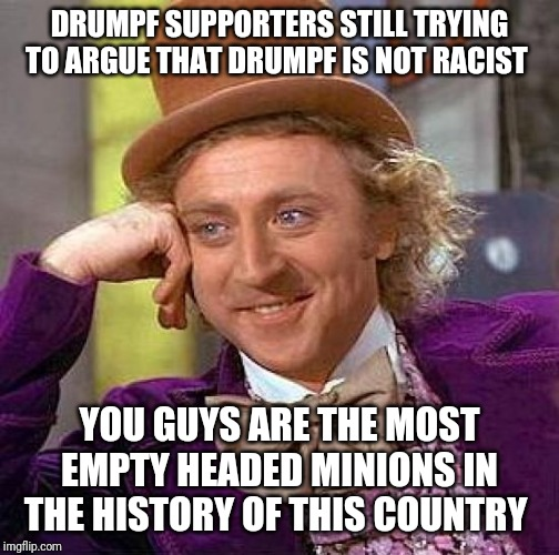 Creepy Condescending Wonka | DRUMPF SUPPORTERS STILL TRYING TO ARGUE THAT DRUMPF IS NOT RACIST YOU GUYS ARE THE MOST EMPTY HEADED MINIONS IN THE HISTORY OF THIS COUNTRY | image tagged in memes,creepy condescending wonka | made w/ Imgflip meme maker
