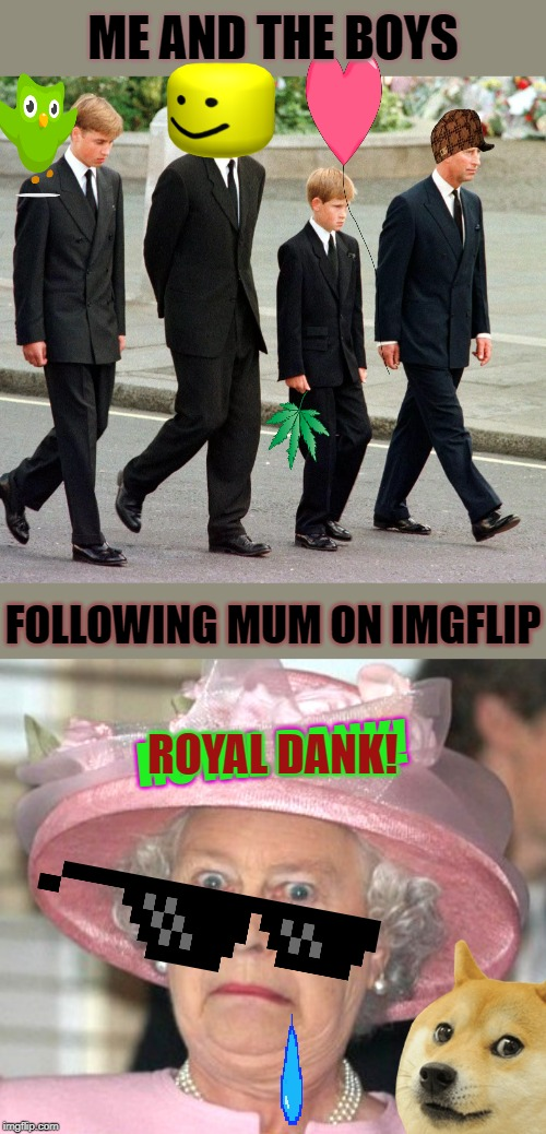 Me and the Boys week! A CravenMoorDik and a Nixie.Knox event!! #not2soon LOL |  ME AND THE BOYS; FOLLOWING MUM ON IMGFLIP; ROYAL DANK! ROYAL DANK! | image tagged in the queen elizabeth ii,nixieknox,cravenmoordik,me and the boys week,british royals,fun | made w/ Imgflip meme maker