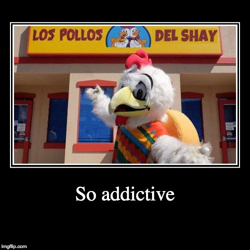 Los Pollos del Shay | So addictive | | image tagged in funny,demotivationals | made w/ Imgflip demotivational maker