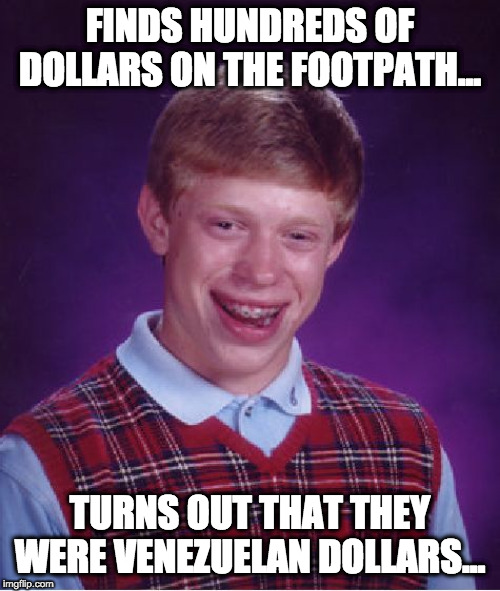 Bad Luck Brian | FINDS HUNDREDS OF DOLLARS ON THE FOOTPATH... TURNS OUT THAT THEY WERE VENEZUELAN DOLLARS... | image tagged in memes,bad luck brian | made w/ Imgflip meme maker