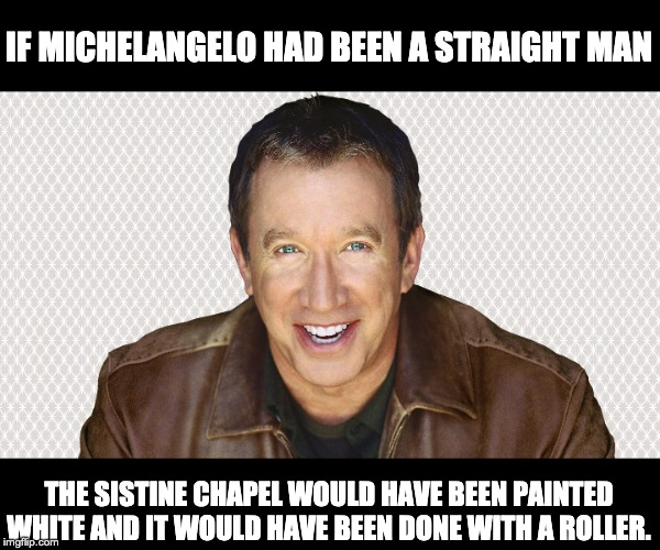 I think he's right! | IF MICHELANGELO HAD BEEN A STRAIGHT MAN THE SISTINE CHAPEL WOULD HAVE BEEN PAINTED WHITE AND IT WOULD HAVE BEEN DONE WITH A ROLLER. | image tagged in comedy | made w/ Imgflip meme maker