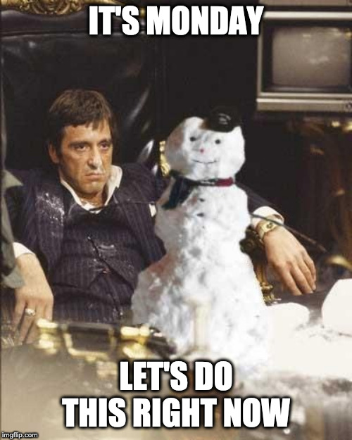 Tony Montana Monday Meme | IT'S MONDAY LET'S DO THIS RIGHT NOW | image tagged in mondays,memes,scarface,scarface meme,tony montana | made w/ Imgflip meme maker