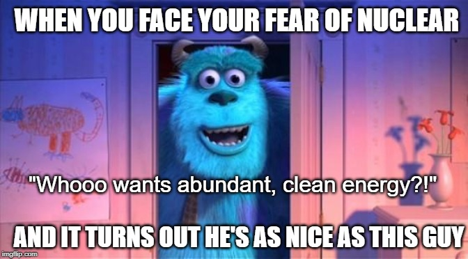 "WHEN YOU FACE YOUR FEAR OF NUCLEAR AND IT TURNS OUT HE'S AS NICE AS THIS GUY ""Whooo wants abundant, clean energy?!"" 