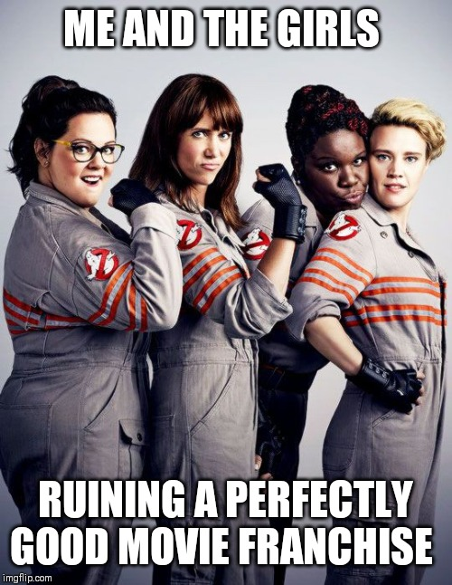 Me and the boys week - a Nixie.Knox and CravenMoordik event (Aug 19-25) |  ME AND THE GIRLS; RUINING A PERFECTLY GOOD MOVIE FRANCHISE | image tagged in ghostbusters | made w/ Imgflip meme maker