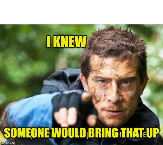 Bear Grylls Improvise Adapt Overcome | I KNEW SOMEONE WOULD BRING THAT UP | image tagged in bear grylls improvise adapt overcome | made w/ Imgflip meme maker