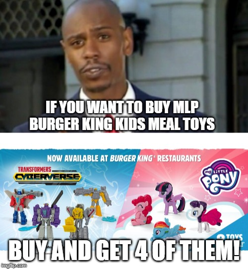 New MLP kids meal toys have arrived in Burger King. | IF YOU WANT TO BUY MLP BURGER KING KIDS MEAL TOYS BUY AND GET 4 OF THEM! | image tagged in dave chappelle,burger king,transformers,my little pony | made w/ Imgflip meme maker