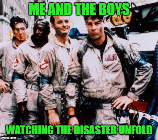 Ghost busters | ME AND THE BOYS WATCHING THE DISASTER UNFOLD | image tagged in ghost busters | made w/ Imgflip meme maker