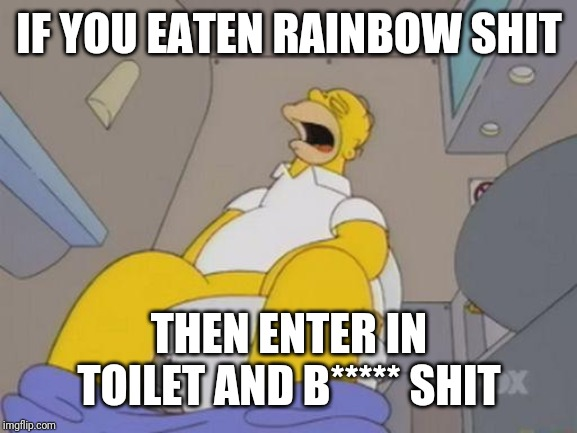 homer simpson toilet | IF YOU EATEN RAINBOW SHIT THEN ENTER IN TOILET AND B***** SHIT | image tagged in homer simpson toilet | made w/ Imgflip meme maker