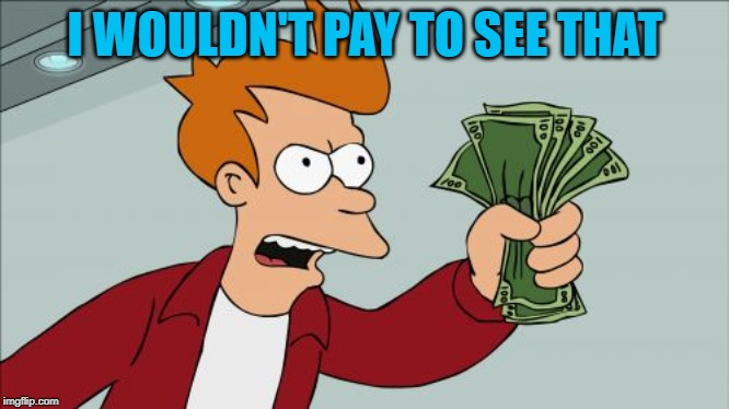 Shut Up And Take My Money Fry Meme | I WOULDN'T PAY TO SEE THAT | image tagged in memes,shut up and take my money fry | made w/ Imgflip meme maker