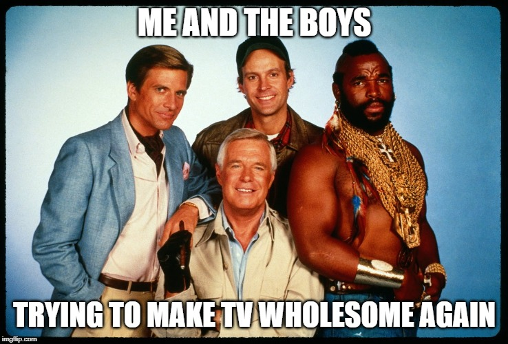 Me and the boys week - a Nixie.Knox and CravenMoordik event - Aug 19-25, Make TV wholesome again! | ME AND THE BOYS TRYING TO MAKE TV WHOLESOME AGAIN | image tagged in the a team,me and the boys week,wholesome,nixieknox,cravenmoordik | made w/ Imgflip meme maker