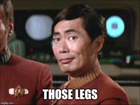 Sulu Oh My | THOSE LEGS | image tagged in sulu oh my | made w/ Imgflip meme maker