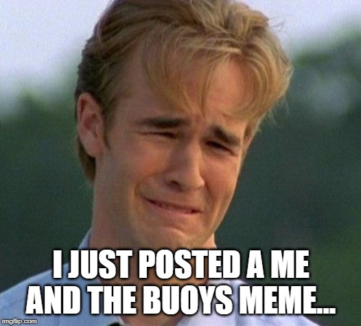 1990s First World Problems Meme | I JUST POSTED A ME AND THE BUOYS MEME... | image tagged in memes,1990s first world problems | made w/ Imgflip meme maker