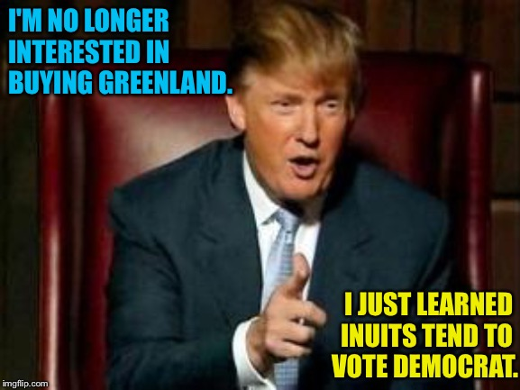 Donald Trump | I'M NO LONGER INTERESTED IN BUYING GREENLAND. I JUST LEARNED INUITS TEND TO VOTE DEMOCRAT. | image tagged in donald trump | made w/ Imgflip meme maker
