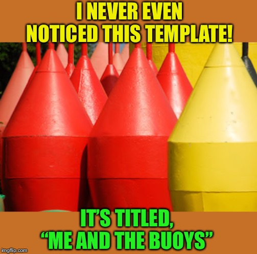 "Me and the Buoys | I NEVER EVEN NOTICED THIS TEMPLATE! IT'S TITLED, ""ME AND THE BUOYS"" 