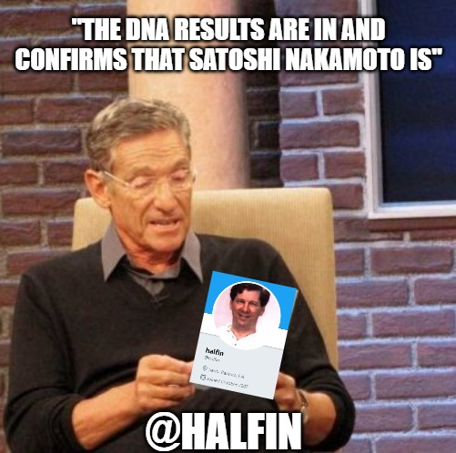 "Maury Knows Who Satoshi Nakamoto Is | ""THE DNA RESULTS ARE IN AND CONFIRMS THAT SATOSHI NAKAMOTO IS"" @HALFIN 