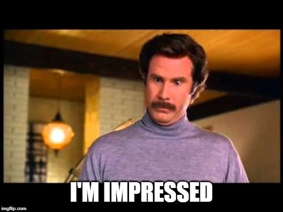 Anchorman I'm Impressed | I'M IMPRESSED | image tagged in anchorman i'm impressed | made w/ Imgflip meme maker
