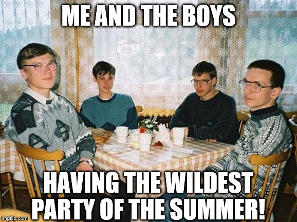 nerd party | ME AND THE BOYS HAVING THE WILDEST PARTY OF THE SUMMER! | image tagged in nerd party | made w/ Imgflip meme maker
