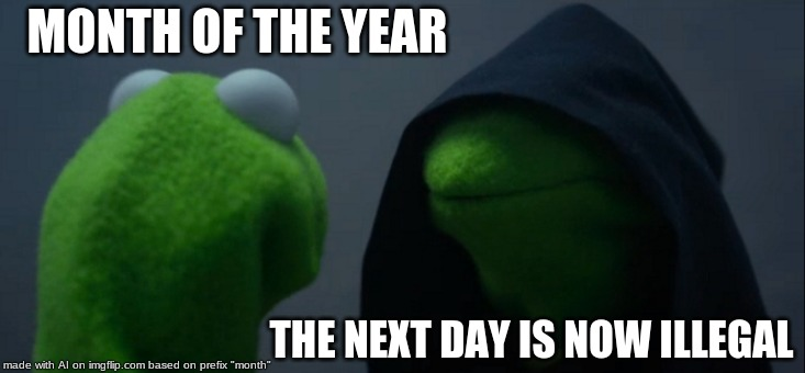 August my peeps! | MONTH OF THE YEAR THE NEXT DAY IS NOW ILLEGAL | image tagged in memes,evil kermit,month of the year,august | made w/ Imgflip meme maker