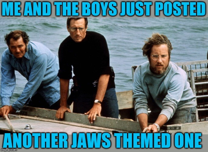 ME AND THE BOYS JUST POSTED ANOTHER JAWS THEMED ONE | made w/ Imgflip meme maker