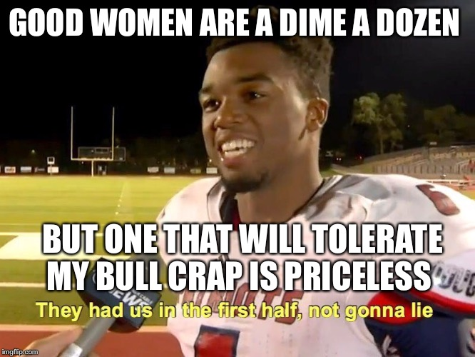 They had us in the first half |  GOOD WOMEN ARE A DIME A DOZEN; BUT ONE THAT WILL TOLERATE MY BULL CRAP IS PRICELESS | image tagged in they had us in the first half | made w/ Imgflip meme maker
