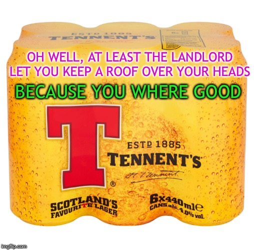 OH WELL, AT LEAST THE LANDLORD LET YOU KEEP A ROOF OVER YOUR HEADS BECAUSE YOU WHERE GOOD | made w/ Imgflip meme maker