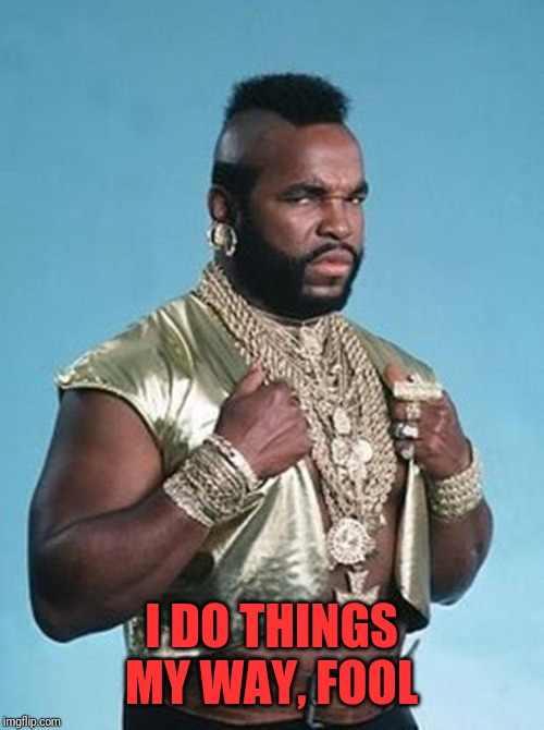 Mr. T's Jewelry | I DO THINGS MY WAY, FOOL | image tagged in mr t's jewelry | made w/ Imgflip meme maker
