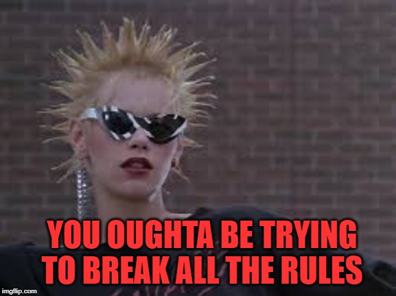 YOU OUGHTA BE TRYING TO BREAK ALL THE RULES | made w/ Imgflip meme maker