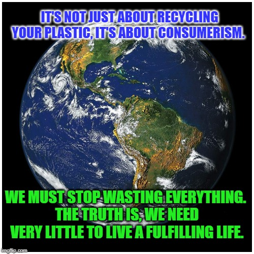 It's About Consumerism | IT'S NOT JUST ABOUT RECYCLING YOUR PLASTIC, IT'S ABOUT CONSUMERISM. WE MUST STOP WASTING EVERYTHING.  THE TRUTH IS, WE NEED VERY LITTLE TO L | image tagged in climate change | made w/ Imgflip meme maker