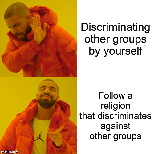 Drake Hotline Bling Meme | Discriminating other groups by yourself Follow a religion that discriminates against other groups | image tagged in memes,drake hotline bling | made w/ Imgflip meme maker